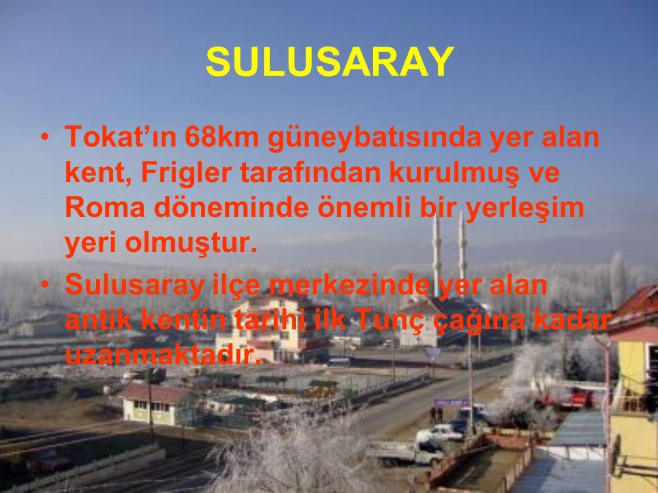 SULUSARAY Tokat'ın 68km güneybatısında yer alan kent, Frigler tarafından kurulmuş ve Roma döneminde önemli bir yerleşim yeri olmuştur. Sulusaray ilçe