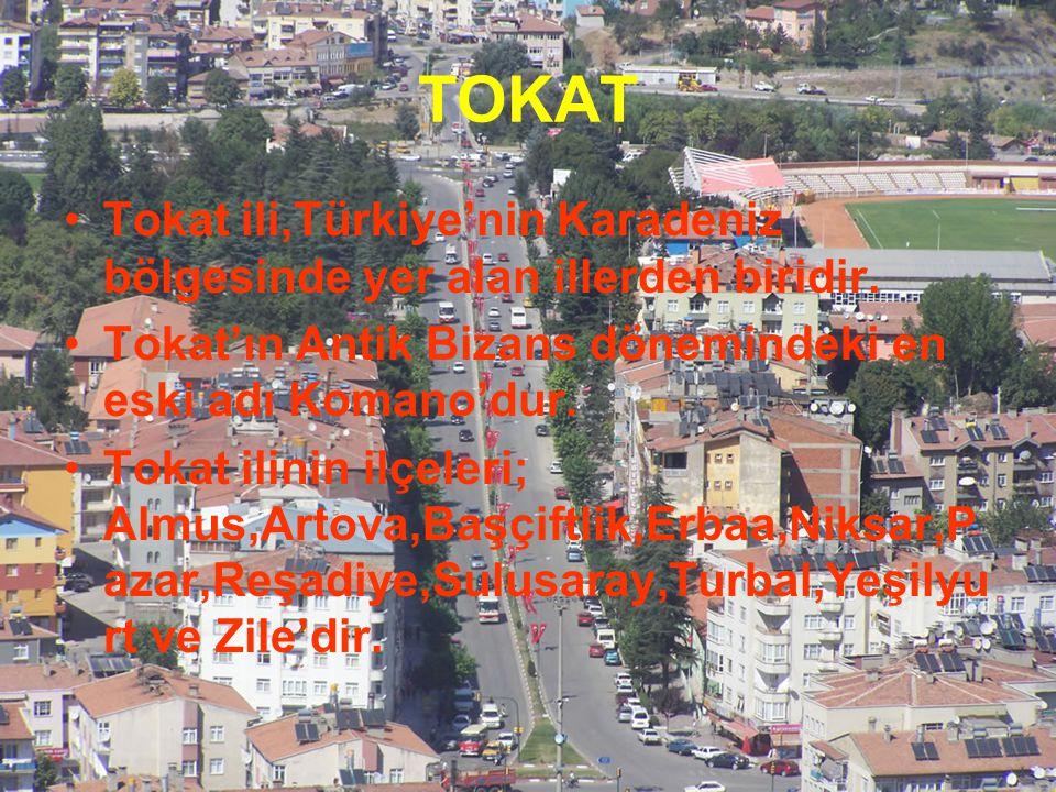 TOKAT Tokat ili,Türkiye'nin Karadeniz bölgesinde yer alan illerden biridir. Tokat'ın Antik Bizans dönemindeki en eski adı Komano'dur. Tokat ilinin ilç