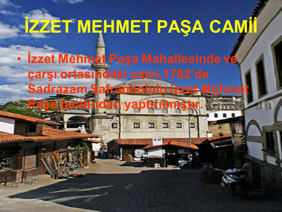 İZZET MEHMET PAŞA CAMİİ İzzet Mehmet Paşa Mahallesinde ve çarşı ortasındaki cami,1762'de Sadrazam Safranbolulu İzzet Mehmet Paşa tarafından yaptırılmı