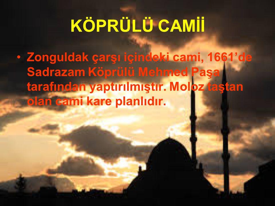 KÖPRÜLÜ CAMİİ Zonguldak çarşı içindeki cami, 1661'de Sadrazam Köprülü Mehmed Paşa tarafından yaptırılmıştır. Moloz taştan olan cami kare planlıdır.