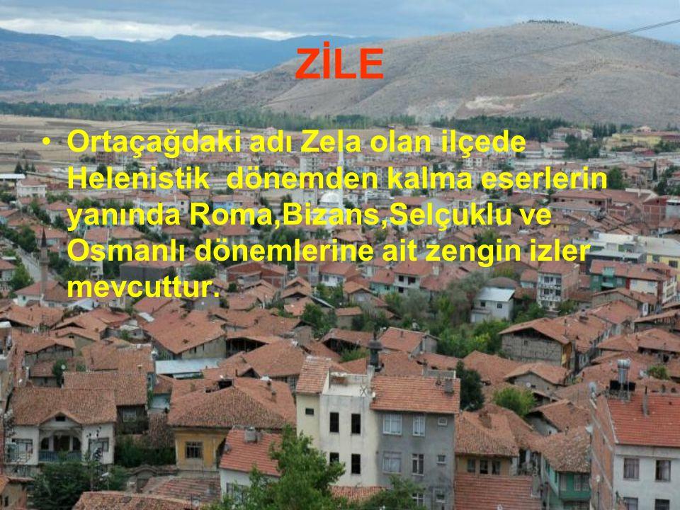 ZİLE Ortaçağdaki adı Zela olan ilçede Helenistik dönemden kalma eserlerin yanında Roma,Bizans,Selçuklu ve Osmanlı dönemlerine ait zengin izler mevcutt