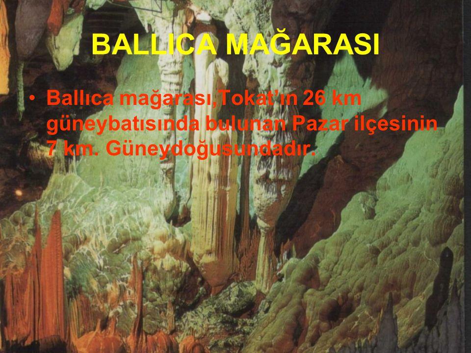 BALLICA MAĞARASI Ballıca mağarası,Tokat'ın 26 km güneybatısında bulunan Pazar ilçesinin 7 km. Güneydoğusundadır.