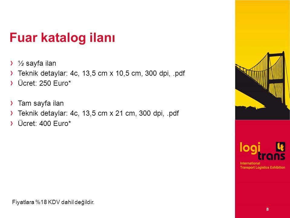 8 Fuar katalog ilanı ½ sayfa ilan Teknik detaylar: 4c, 13,5 cm x 10,5 cm, 300 dpi,.pdf Ücret: 250 Euro* Tam sayfa ilan Teknik detaylar: 4c, 13,5 cm x 21 cm, 300 dpi,.pdf Ücret: 400 Euro* Fiyatlara %18 KDV dahil değildir.