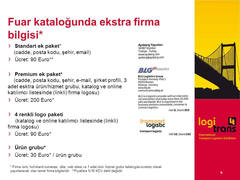 9 Fuar kataloğunda ekstra firma bilgisi* Standart ek paket* (cadde, posta kodu, şehir, email) Ücret: 90 Euro** Premium ek paket* (cadde, posta kodu, şehir, e-mail, şirket profili, 3 adet esktra ürün/hizmet grubu, katalog ve online katılımcı listesinde (linkli) firma logosu) Ücret: 200 Euro* 4 renkli logo paketi (katalog ve online katılımcı listesinde (linkli) firma logosu) Ücret: 90 Euro* Ürün grubu* Ücret: 30 Euro* / ürün grubu * Firma ismi, hol/stand numarası, ülke, web sitesi ve 1 adet ürün hizmet grubu katalogda ücretsiz olarak yayınlanacak olan temel firma bilgileridir.