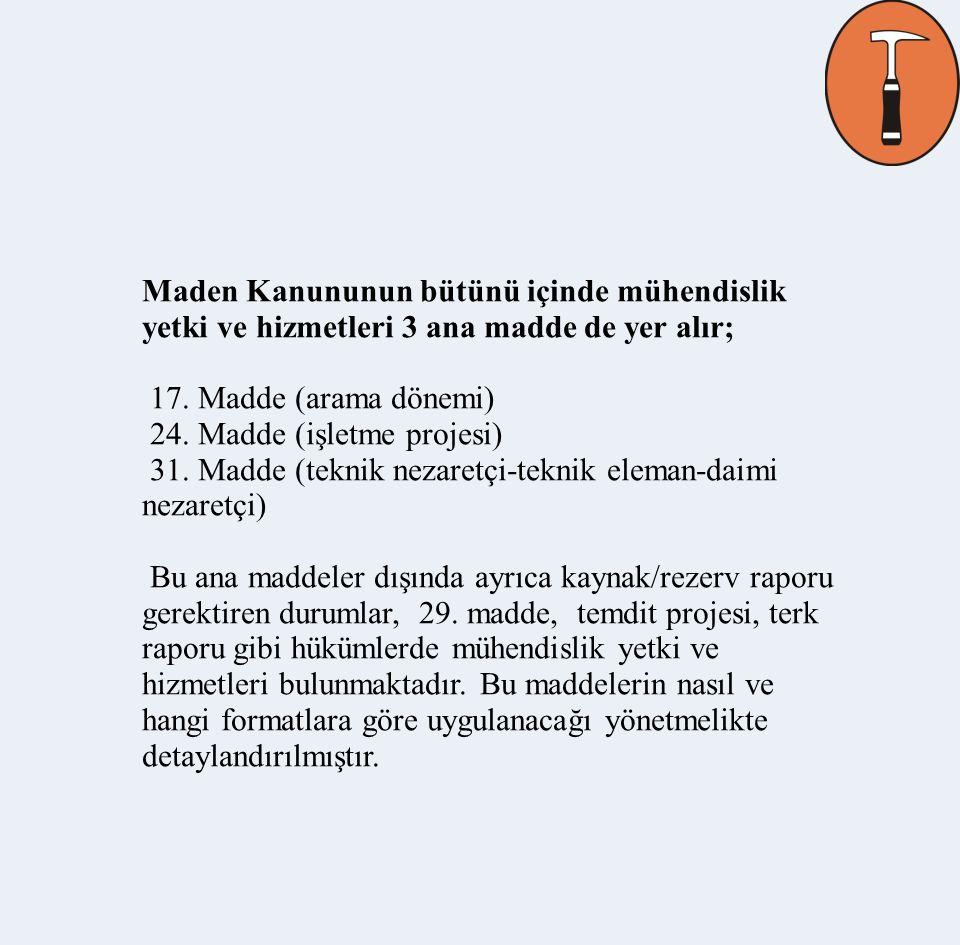Maden Kanununun bütünü içinde mühendislik yetki ve hizmetleri 3 ana madde de yer alır; 17. Madde (arama dönemi) 24. Madde (işletme projesi) 31. Madde