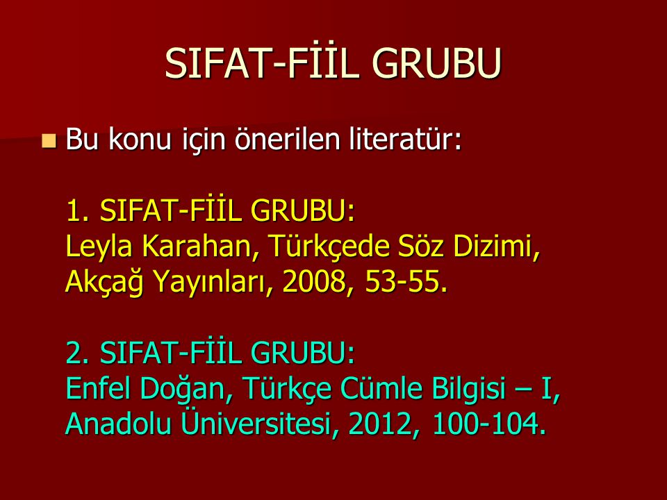 SIFAT-FİİL GRUBU Bu konu için önerilen literatür: 1. SIFAT-FİİL GRUBU: Leyla Karahan, Türkçede Söz Dizimi, Akçağ Yayınları, 2008, 53-55. 2. SIFAT-FİİL