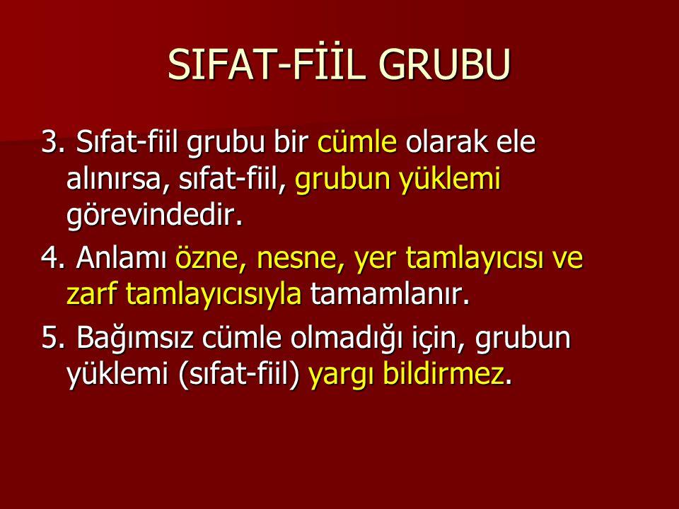 SIFAT-FİİL GRUBU 3. Sıfat-fiil grubu bir cümle olarak ele alınırsa, sıfat-fiil, grubun yüklemi görevindedir. 4. Anlamı özne, nesne, yer tamlayıcısı ve