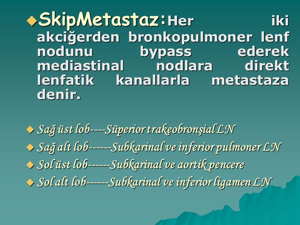  SkipMetastaz: Her iki akciğerden bronkopulmoner lenf nodunu bypass ederek mediastinal nodlara direkt lenfatik kanallarla metastaza denir.  Sağ üst