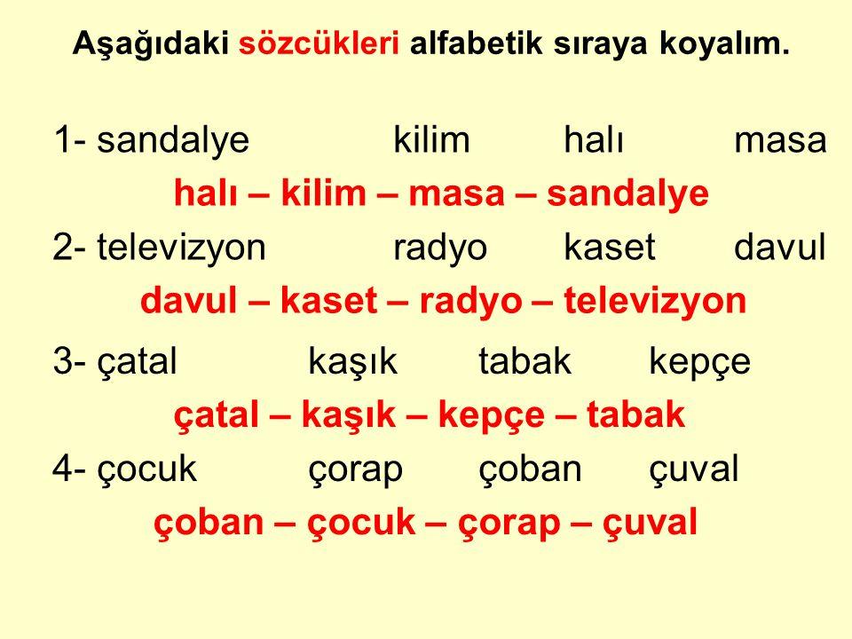 Aşağıdaki sözcükleri alfabetik sıraya koyalım. 1- sandalyekilimhalımasa halı – kilim – masa – sandalye 2- televizyonradyokasetdavul davul – kaset – ra