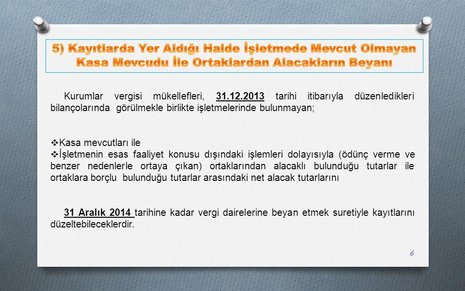 Kurumlar vergisi mükellefleri, 31.12.2013 tarihi itibarıyla düzenledikleri bilançolarında görülmekle birlikte işletmelerinde bulunmayan;  Kasa mevcut