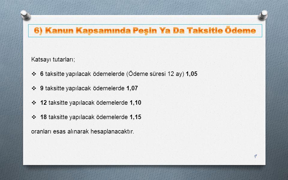 Katsayı tutarları;  6 taksitte yapılacak ödemelerde (Ödeme süresi 12 ay) 1,05  9 taksitte yapılacak ödemelerde 1,07  12 taksitte yapılacak ödemeler