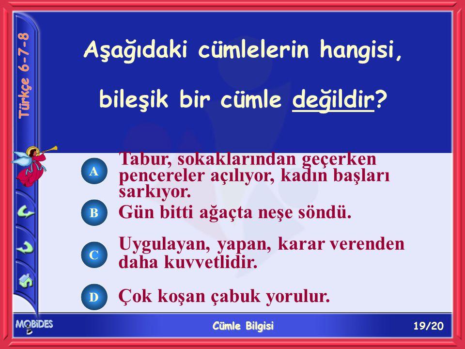 19/20 Cümle Bilgisi A B C D Aşağıdaki cümlelerin hangisi, bileşik bir cümle değildir.
