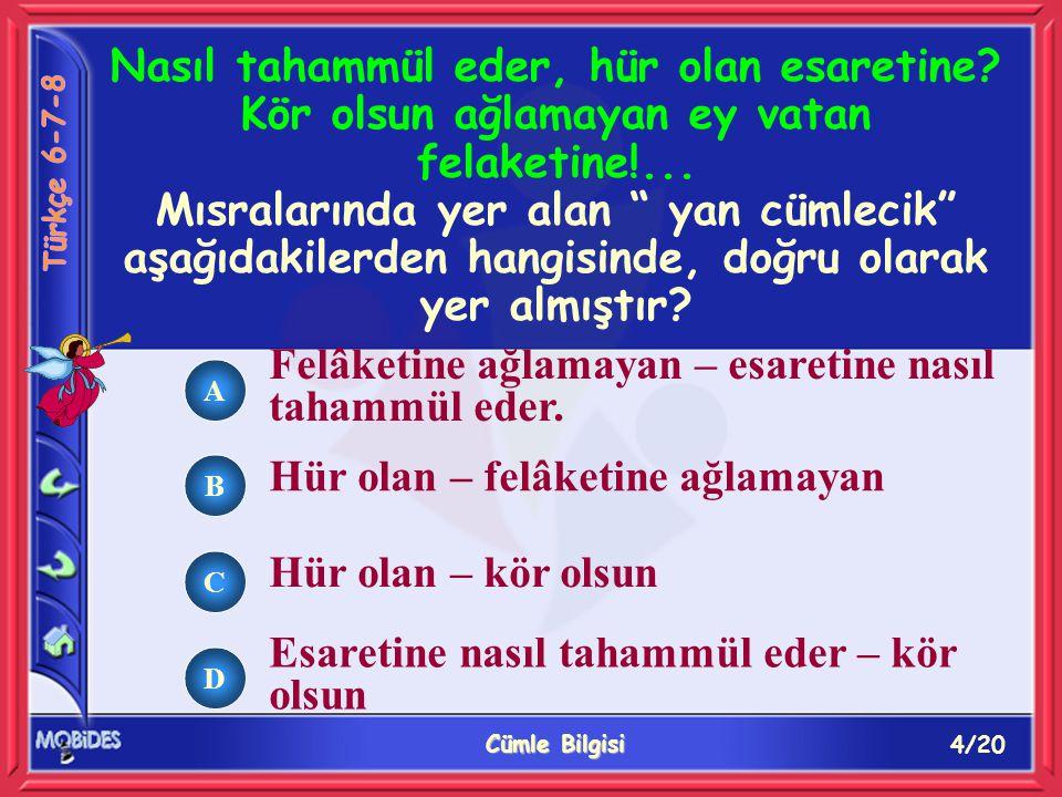 4/20 Cümle Bilgisi A B C D Felâketine ağlamayan – esaretine nasıl tahammül eder. Hür olan – felâketine ağlamayan Hür olan – kör olsun Esaretine nasıl