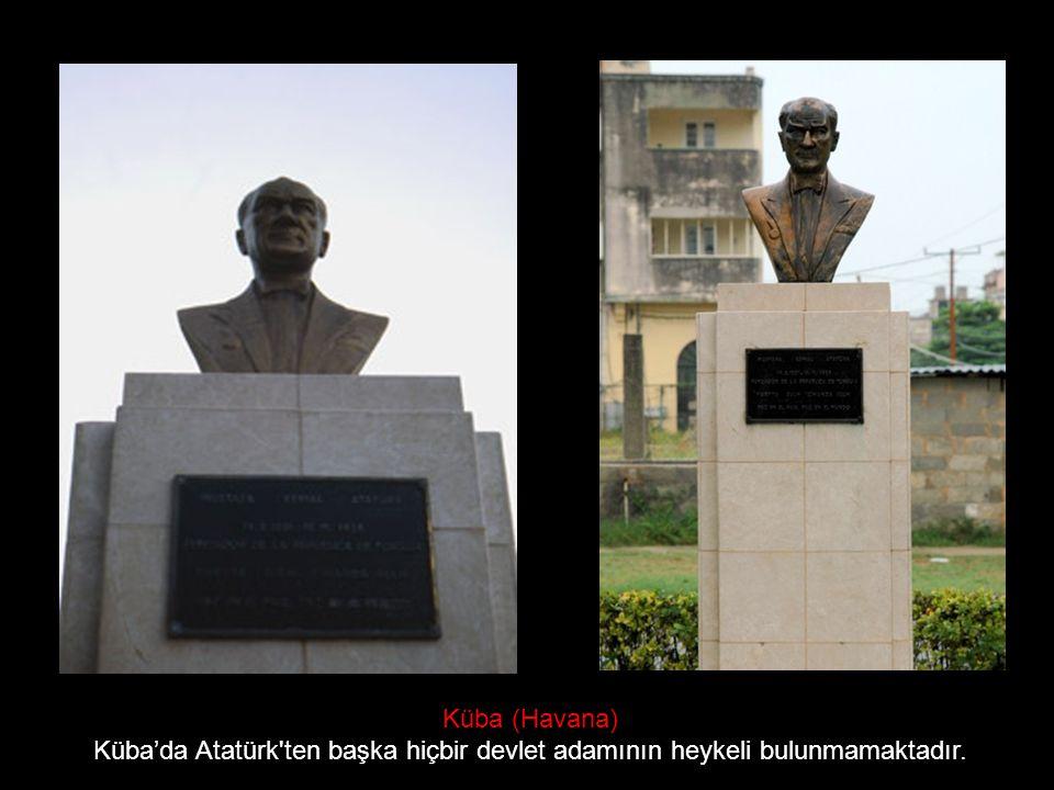 Küba (Havana) Küba'da Atatürk'ten başka hiçbir devlet adamının heykeli bulunmamaktadır.