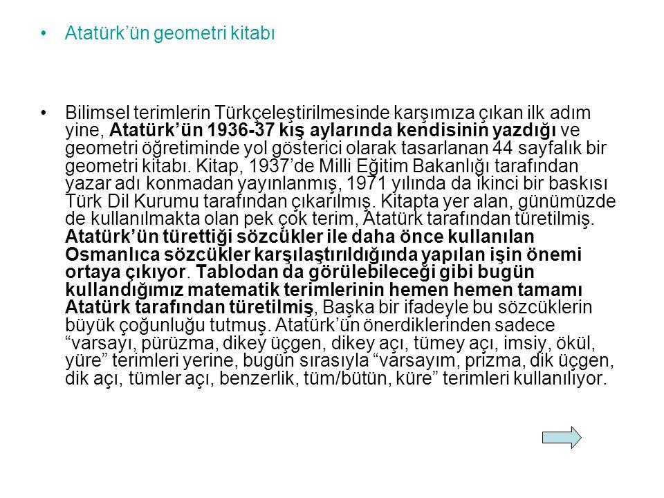 Atatürk'ün geometri kitabı Bilimsel terimlerin Türkçeleştirilmesinde karşımıza çıkan ilk adım yine, Atatürk'ün 1936-37 kış aylarında kendisinin yazdığı ve geometri öğretiminde yol gösterici olarak tasarlanan 44 sayfalık bir geometri kitabı.