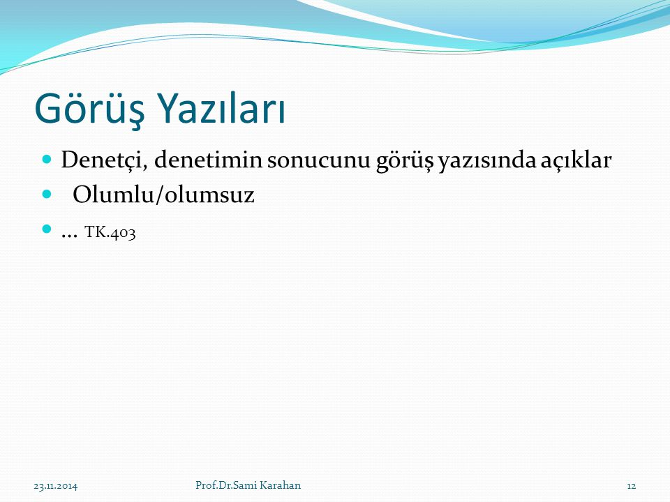 Görüş Yazıları Denetçi, denetimin sonucunu görüş yazısında açıklar Olumlu/olumsuz … TK.403 23.11.201412Prof.Dr.Sami Karahan