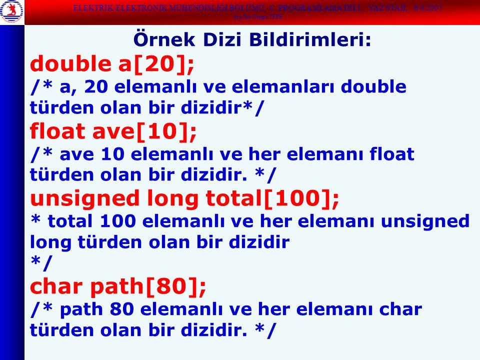 ELEKTRİK-ELEKTRONİK MÜHENDİSLİĞİ BÖLÜMÜ, C PROGRAMLAMA DİLİ, YAZ STAJI, 6/8/2007 Arş.Gör.Cengiz TEPE Örnek Dizi Bildirimleri: double a[20]; /* a, 20 elemanlı ve elemanları double türden olan bir dizidir*/ float ave[10]; /* ave 10 elemanlı ve her elemanı float türden olan bir dizidir.