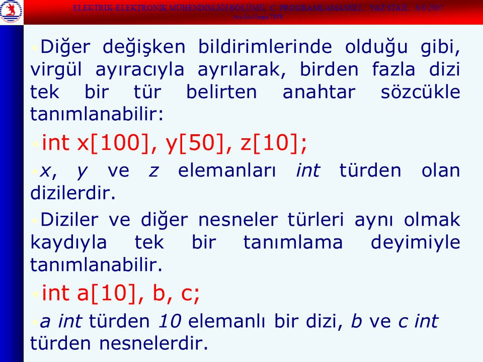 Diğer değişken bildirimlerinde olduğu gibi, virgül ayıracıyla ayrılarak, birden fazla dizi tek bir tür belirten anahtar sözcükle tanımlanabilir: int x[100], y[50], z[10]; x, y ve z elemanları int türden olan dizilerdir.