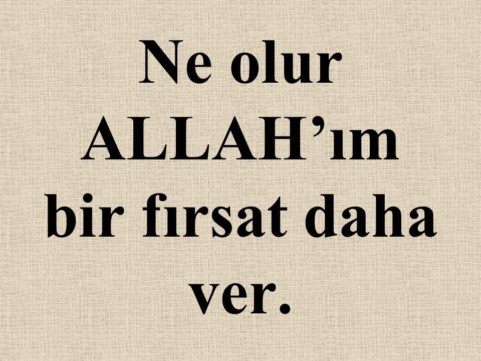 Ne olur ALLAH'ım bir fırsat daha ver.