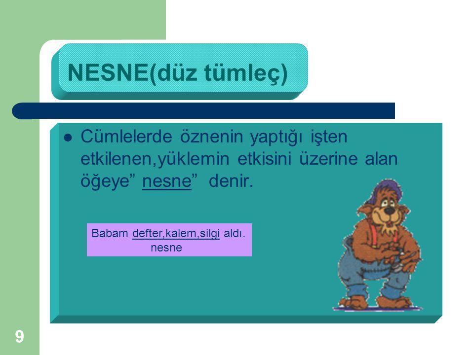 9 NESNE(düz tümleç) Cümlelerde öznenin yaptığı işten etkilenen,yüklemin etkisini üzerine alan öğeye nesne denir.