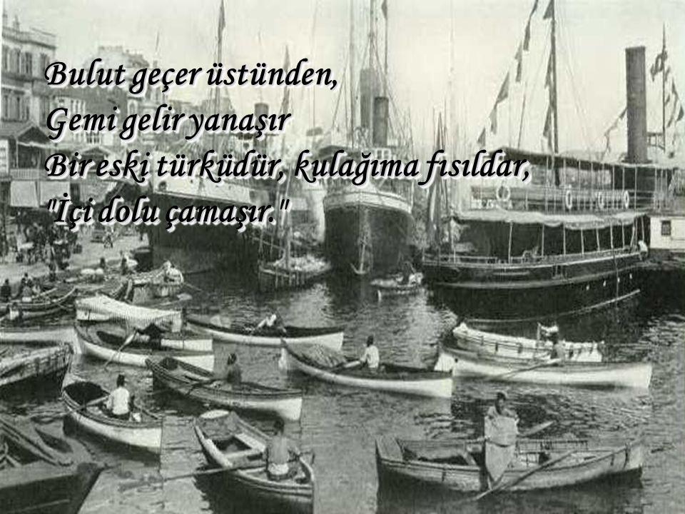 Bulut geçer üstünden, Gemi gelir yanaşır Bir eski türküdür, kulağıma fısıldar,