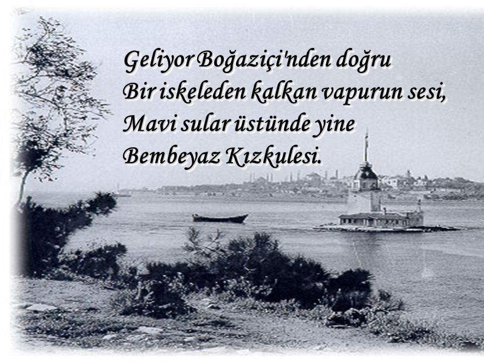 Geliyor Boğaziçi'nden doğru Bir iskeleden kalkan vapurun sesi, Mavi sular üstünde yine Bembeyaz Kızkulesi.