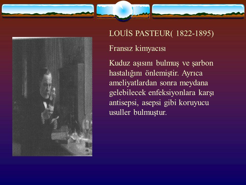 LOUİS PASTEUR( 1822-1895) Fransız kimyacısı Kuduz aşısını bulmuş ve şarbon hastalığını önlemiştir.