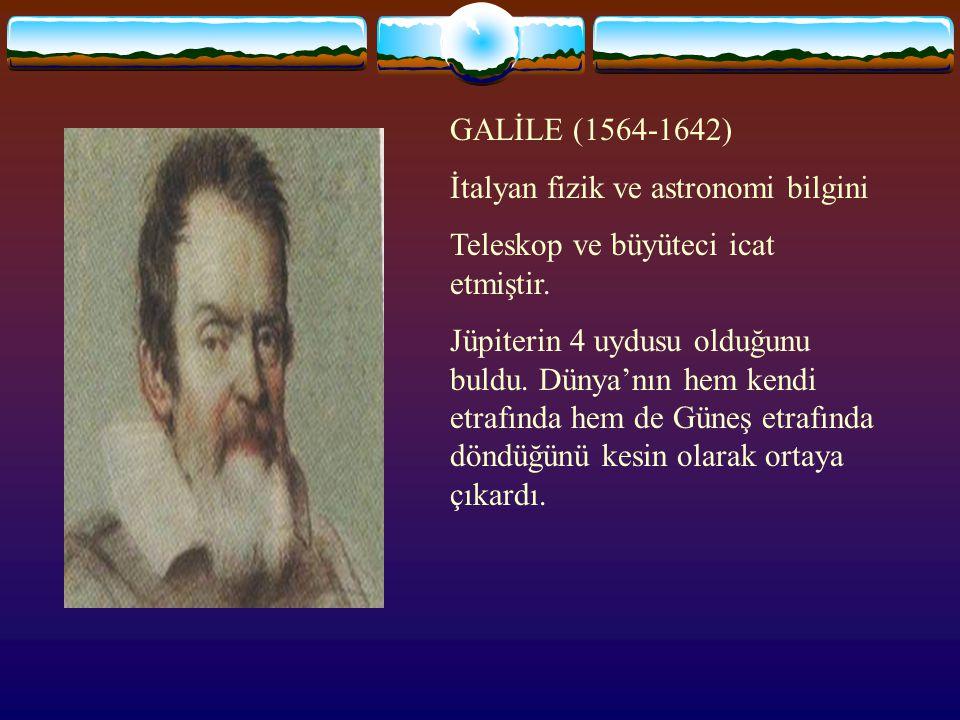 GALİLE (1564-1642) İtalyan fizik ve astronomi bilgini Teleskop ve büyüteci icat etmiştir.