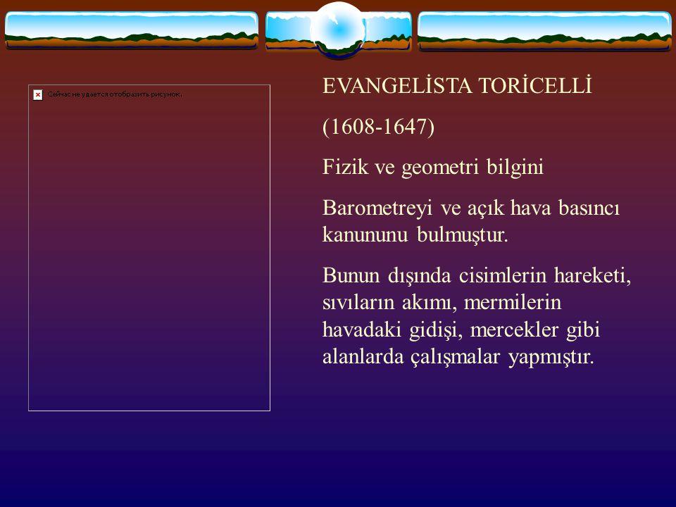 EVANGELİSTA TORİCELLİ (1608-1647) Fizik ve geometri bilgini Barometreyi ve açık hava basıncı kanununu bulmuştur.