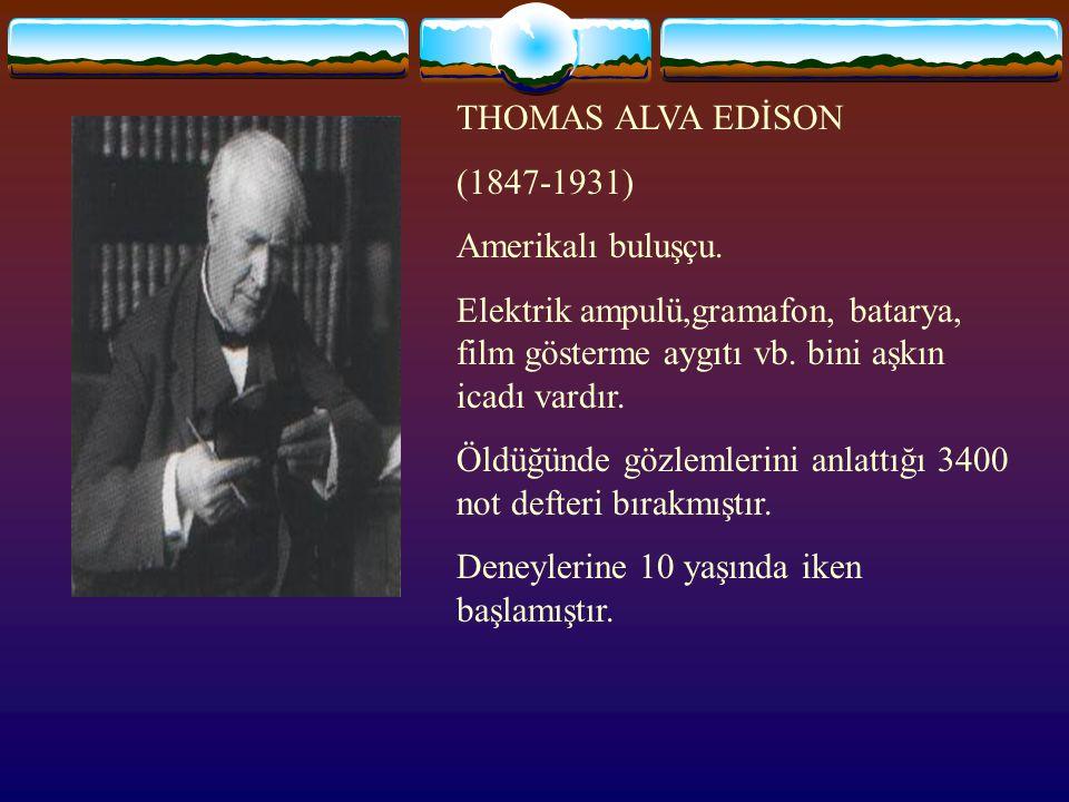 THOMAS ALVA EDİSON (1847-1931) Amerikalı buluşçu.