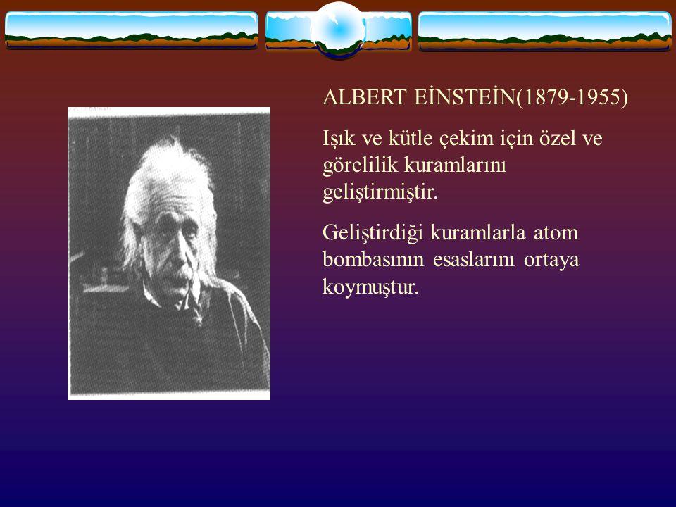 ALBERT EİNSTEİN(1879-1955) Işık ve kütle çekim için özel ve görelilik kuramlarını geliştirmiştir.