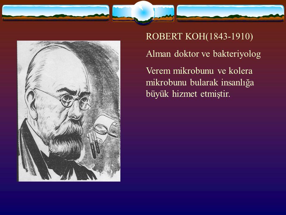 ROBERT KOH(1843-1910) Alman doktor ve bakteriyolog Verem mikrobunu ve kolera mikrobunu bularak insanlığa büyük hizmet etmiştir.