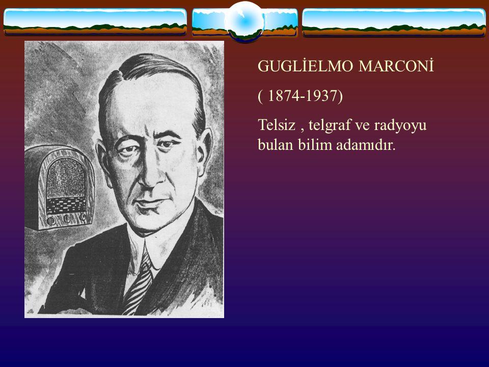 GUGLİELMO MARCONİ ( 1874-1937) Telsiz, telgraf ve radyoyu bulan bilim adamıdır.