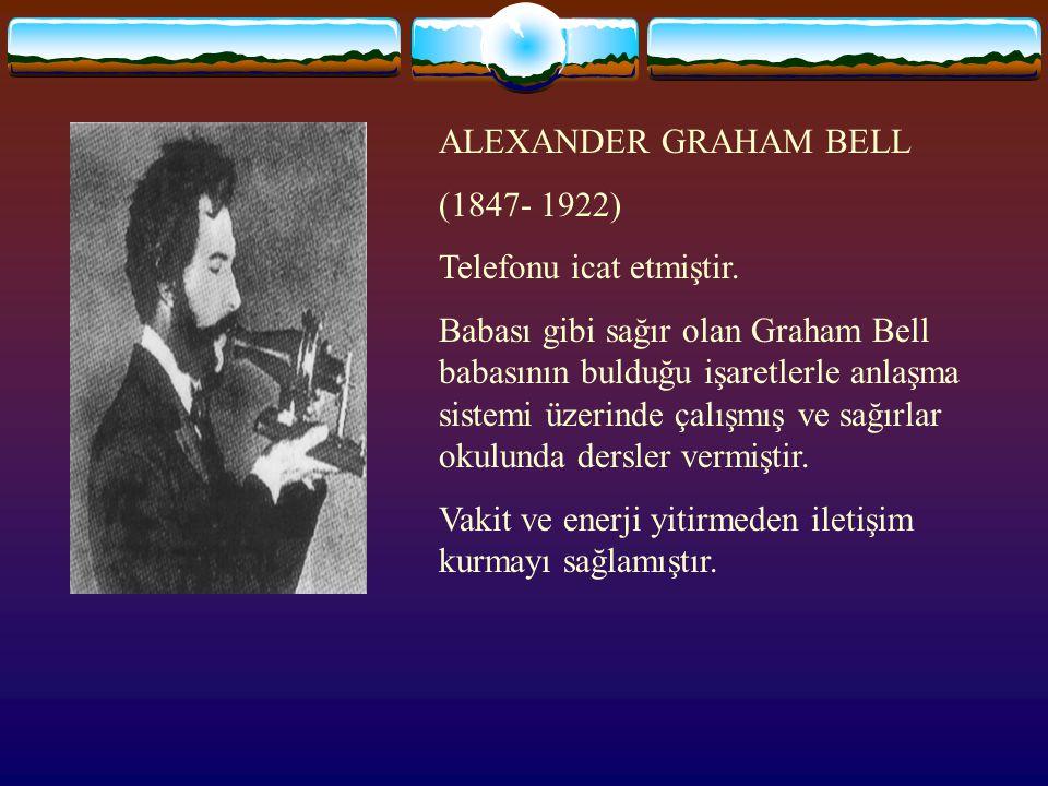 ALEXANDER GRAHAM BELL (1847- 1922) Telefonu icat etmiştir.
