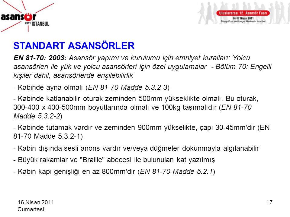 16 Nisan 2011 Cumartesi 17 STANDART ASANSÖRLER EN 81-70: 2003: Asansör yapımı ve kurulumu için emniyet kuralları: Yolcu asansörleri ile yük ve yolcu asansörleri için özel uygulamalar - Bölüm 70: Engelli kişiler dahil, asansörlerde erişilebilirlik - Kabinde ayna olmalı (EN 81-70 Madde 5.3.2-3) - Kabinde katlanabilir oturak zeminden 500mm yükseklikte olmalı.