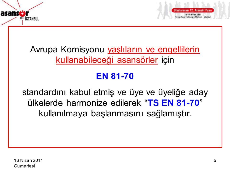 16 Nisan 2011 Cumartesi 5 Avrupa Komisyonu yaşlıların ve engellilerin kullanabileceği asansörler için EN 81-70 standardını kabul etmiş ve üye ve üyeliğe aday ülkelerde harmonize edilerek TS EN 81-70 kullanılmaya başlanmasını sağlamıştır.