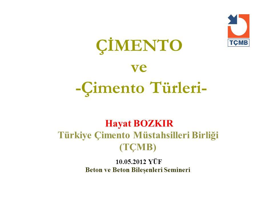 ÇİMENTO ve -Çimento Türleri- Hayat BOZKIR Türkiye Çimento Müstahsilleri Birliği (TÇMB) 10.05.2012 YÜF Beton ve Beton Bileşenleri Semineri