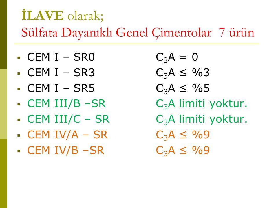 İLAVE olarak; Sülfata Dayanıklı Genel Çimentolar 7 ürün  CEM I – SR0C 3 A = 0  CEM I – SR3C 3 A ≤ %3  CEM I – SR5C 3 A ≤ %5  CEM III/B –SRC 3 A limiti yoktur.