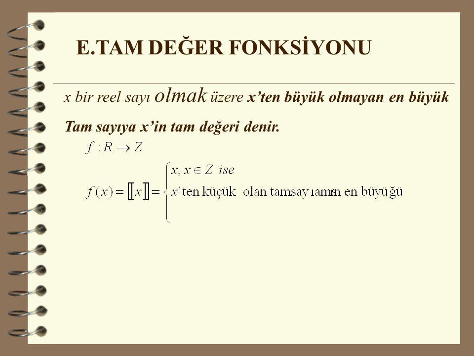 E.TAM DEĞER FONKSİYONU x bir reel sayı olmak üzere x'ten büyük olmayan en büyük Tam sayıya x'in tam değeri denir.