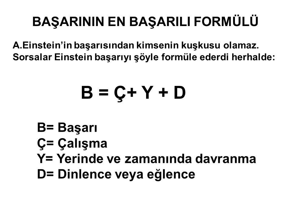 BAŞARININ EN BAŞARILI FORMÜLÜ B = Ç+ Y + D B= Başarı Ç= Çalışma Y= Yerinde ve zamanında davranma D= Dinlence veya eğlence A.Einstein'in başarısından k