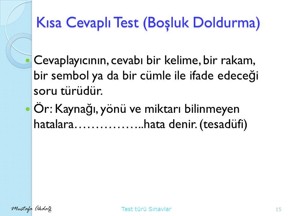 Mustafa Akda ğ Test türü Sınavlar Kısa Cevaplı Test (Boşluk Doldurma) Cevaplayıcının, cevabı bir kelime, bir rakam, bir sembol ya da bir cümle ile ifade edece ğ i soru türüdür.