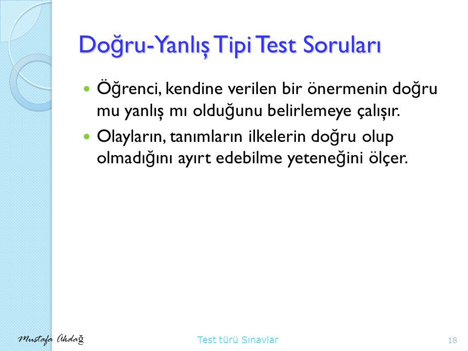 Mustafa Akda ğ Test türü Sınavlar Do ğ ru-Yanlış Tipi Test Soruları Ö ğ renci, kendine verilen bir önermenin do ğ ru mu yanlış mı oldu ğ unu belirlemeye çalışır.