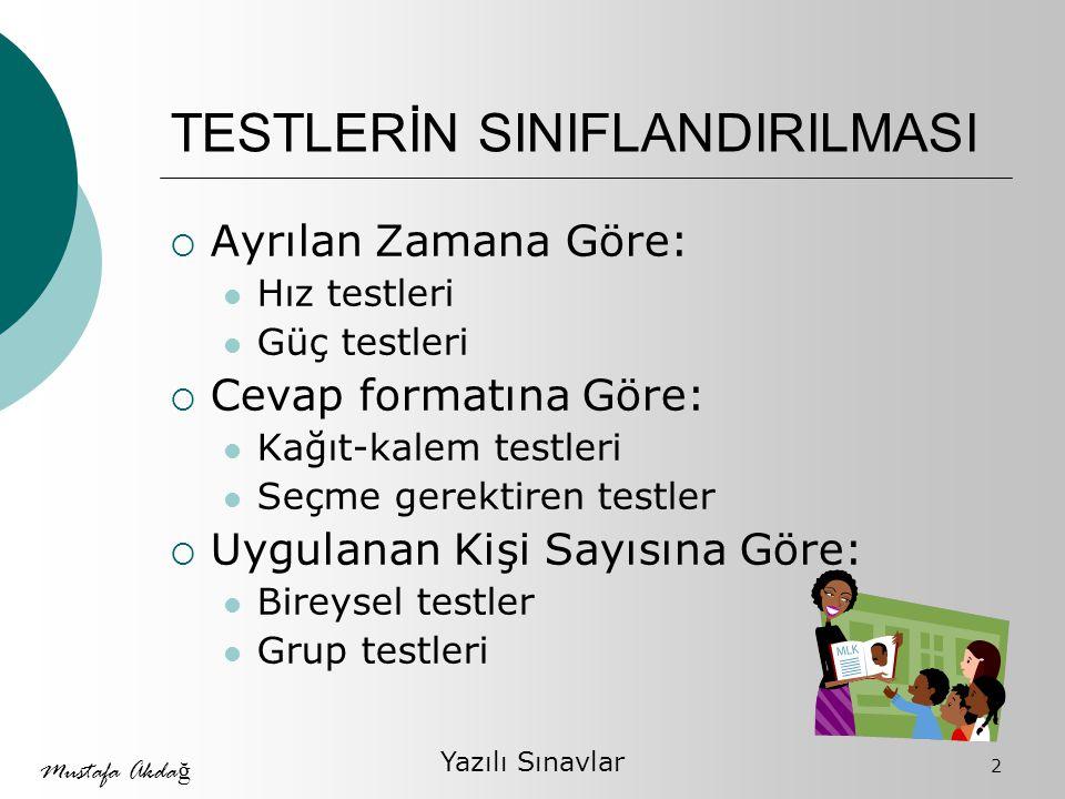 Mustafa Akda ğ Yazılı Sınavlar 2 TESTLERİN SINIFLANDIRILMASI  Ayrılan Zamana Göre: Hız testleri Güç testleri  Cevap formatına Göre: Kağıt-kalem testleri Seçme gerektiren testler  Uygulanan Kişi Sayısına Göre: Bireysel testler Grup testleri