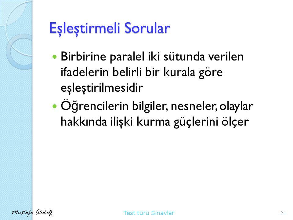 Mustafa Akda ğ Test türü Sınavlar Eşleştirmeli Sorular Birbirine paralel iki sütunda verilen ifadelerin belirli bir kurala göre eşleştirilmesidir Ö ğ rencilerin bilgiler, nesneler, olaylar hakkında ilişki kurma güçlerini ölçer 21