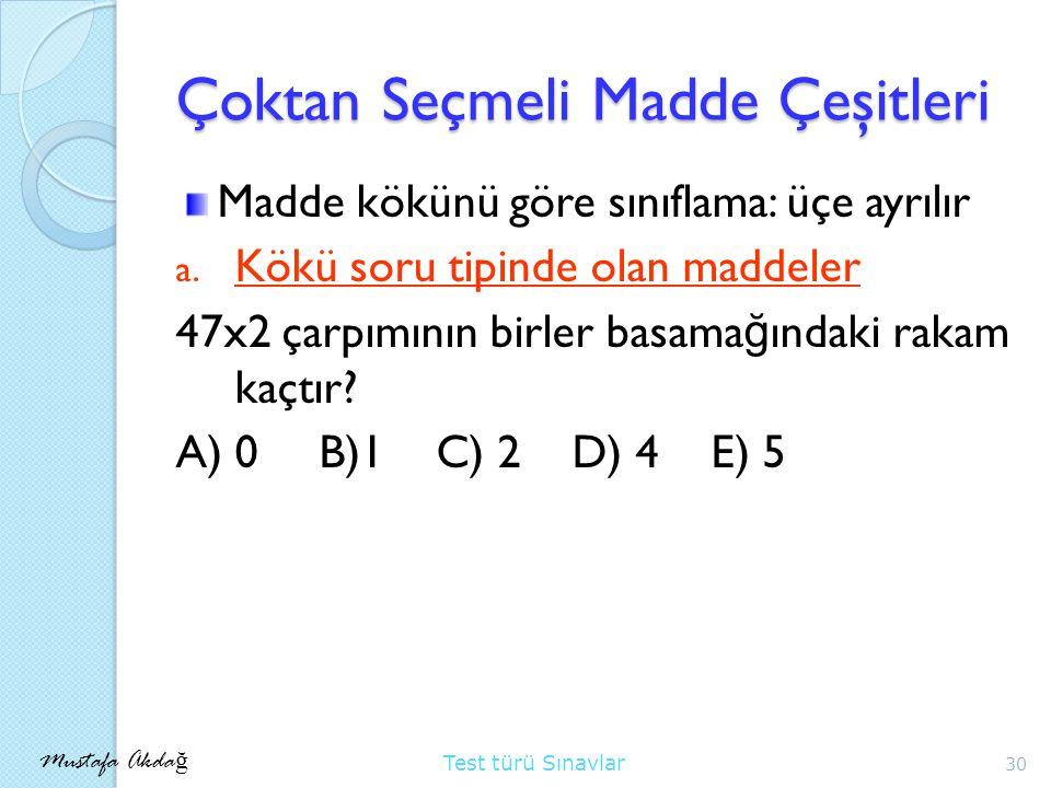 Mustafa Akda ğ Test türü Sınavlar Çoktan Seçmeli Madde Çeşitleri Madde kökünü göre sınıflama: üçe ayrılır a.