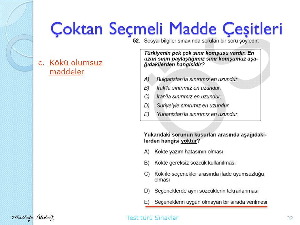 Mustafa Akda ğ Test türü Sınavlar Çoktan Seçmeli Madde Çeşitleri 32 c.Kökü olumsuz maddeler