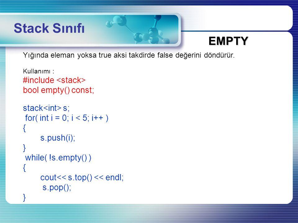 Yığında eleman yoksa true aksi takdirde false değerini döndürür. Kullanımı : #include bool empty() const; stack s; for( int i = 0; i < 5; i++ ) { s.pu