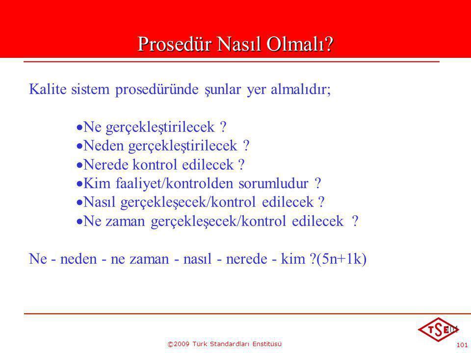 101 ©2009 Türk Standardları Enstitüsü 101 Prosedür Nasıl Olmalı? Kalite sistem prosedüründe şunlar yer almalıdır;   Ne gerçekleştirilecek ?   Nede