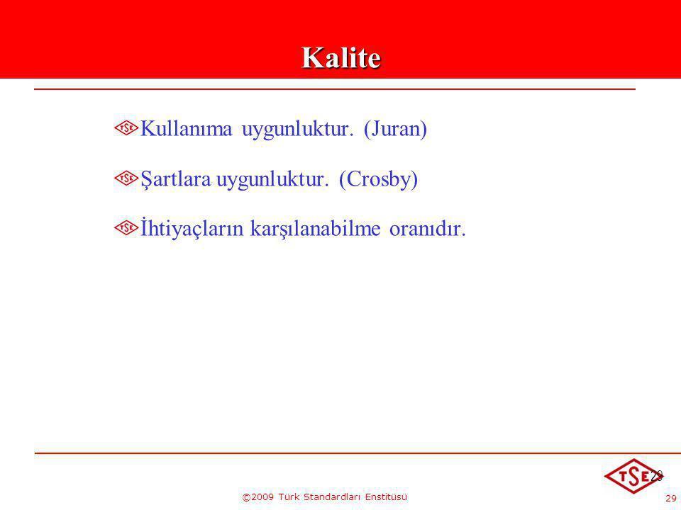 29 ©2009 Türk Standardları Enstitüsü 29Kalite Kullanıma uygunluktur. (Juran) Şartlara uygunluktur. (Crosby) İhtiyaçların karşılanabilme oranıdır.