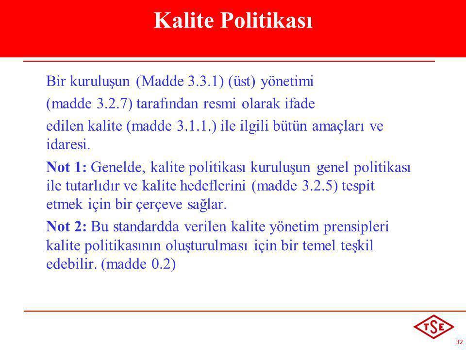 32 Kalite Politikası Bir kuruluşun (Madde 3.3.1) (üst) yönetimi (madde 3.2.7) tarafından resmi olarak ifade edilen kalite (madde 3.1.1.) ile ilgili bü